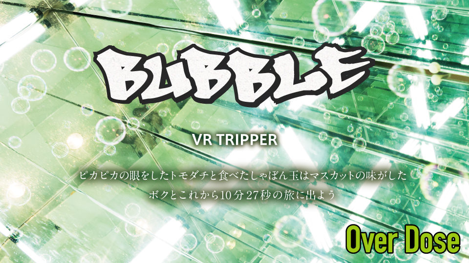 Over Dose〜BUBBLE〜 VR TRIPPER